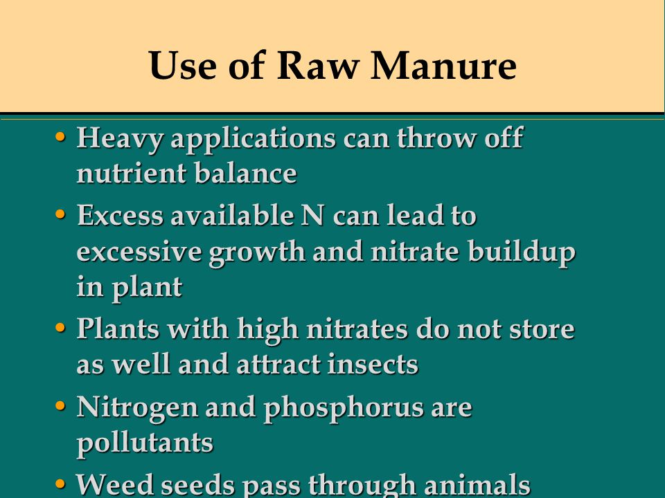 Use of Raw Manure Heavy applications can throw off nutrient balance Heavy applications can throw off nutrient balance Excess available N can lead to e