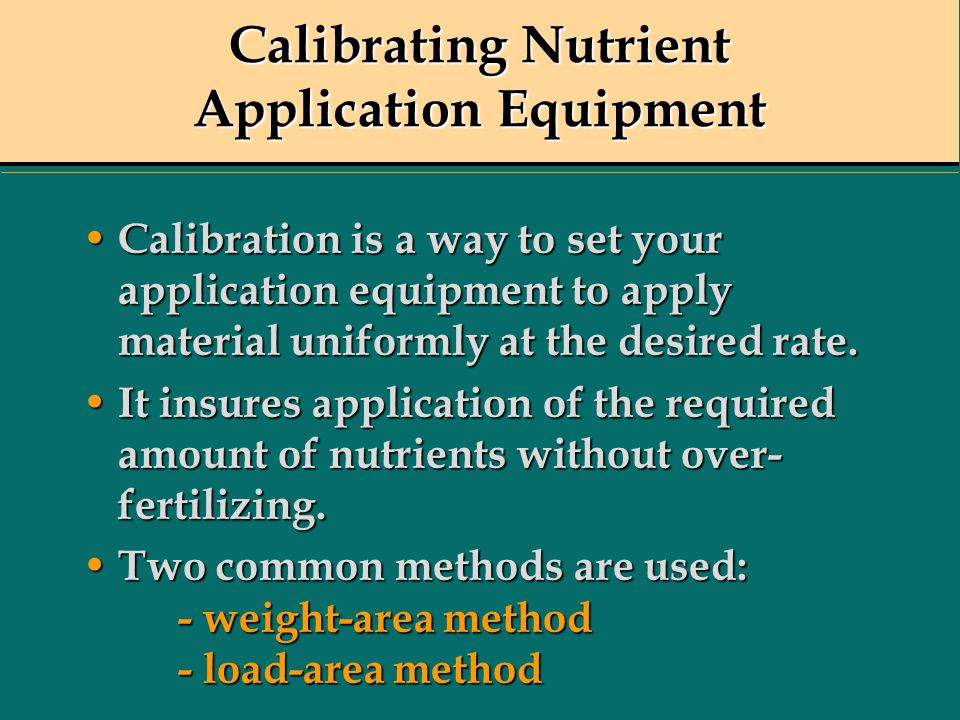 Calibrating Nutrient Application Equipment Calibration is a way to set your application equipment to apply material uniformly at the desired rate. Cal