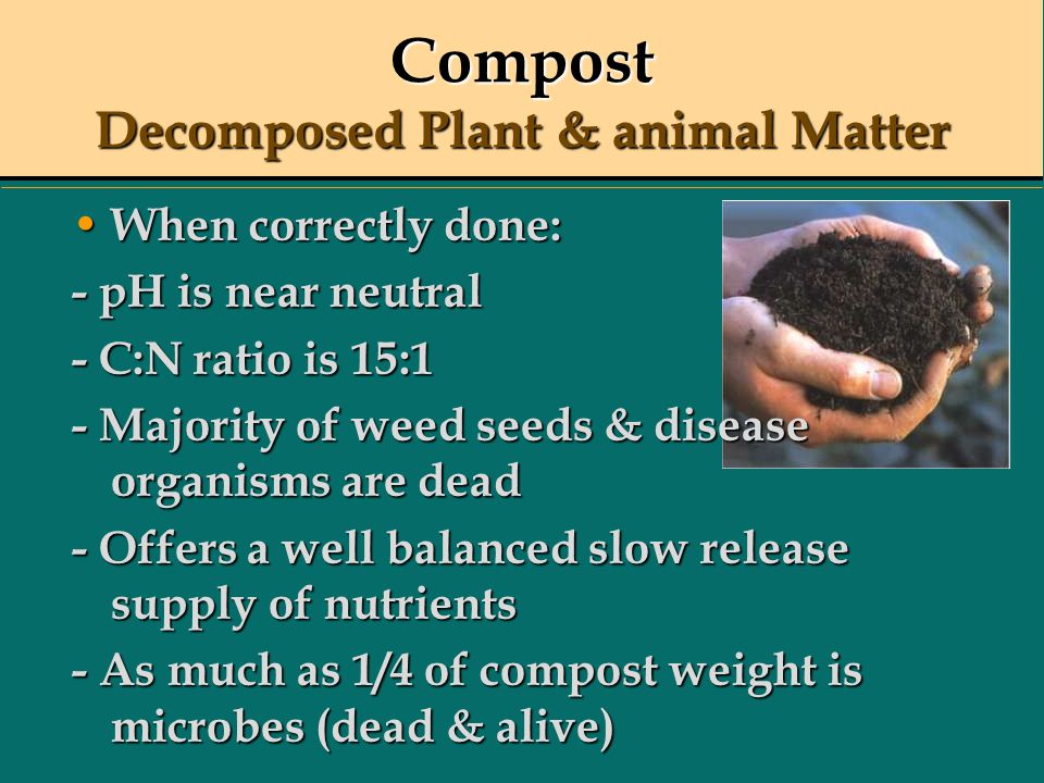 Compost Decomposed Plant & animal Matter When correctly done: When correctly done: - pH is near neutral - C:N ratio is 15:1 - Majority of weed seeds &