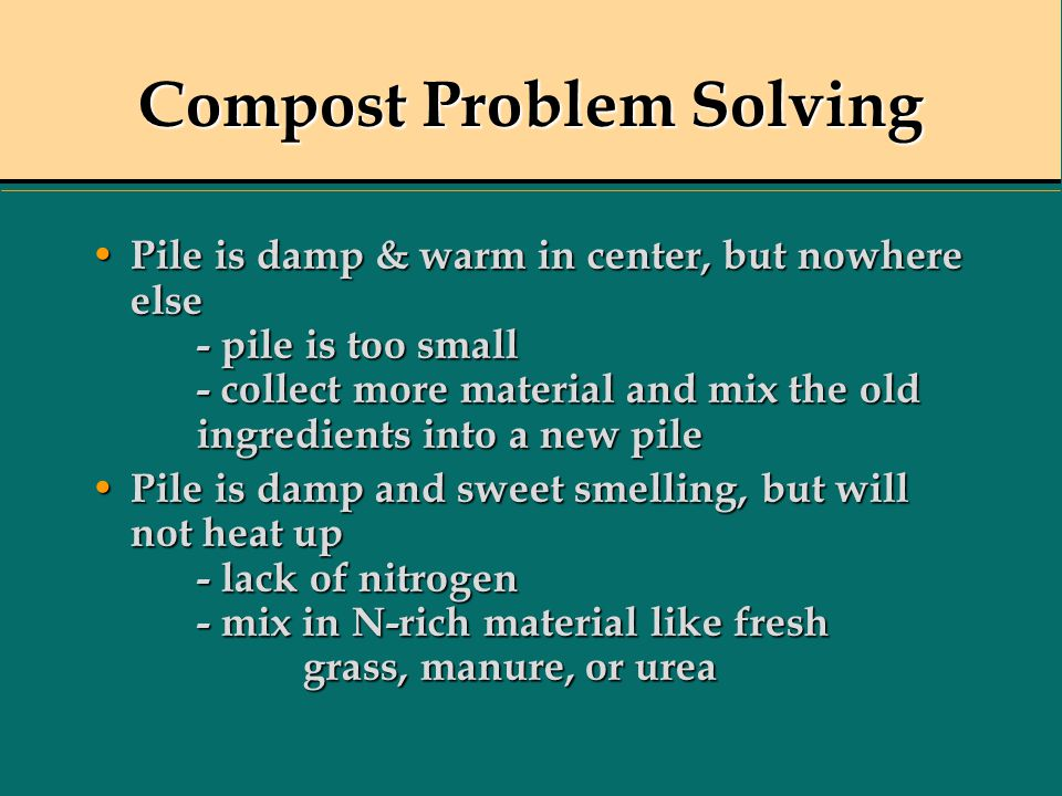 Compost Problem Solving Pile is damp & warm in center, but nowhere else - pile is too small - collect more material and mix the old ingredients into a