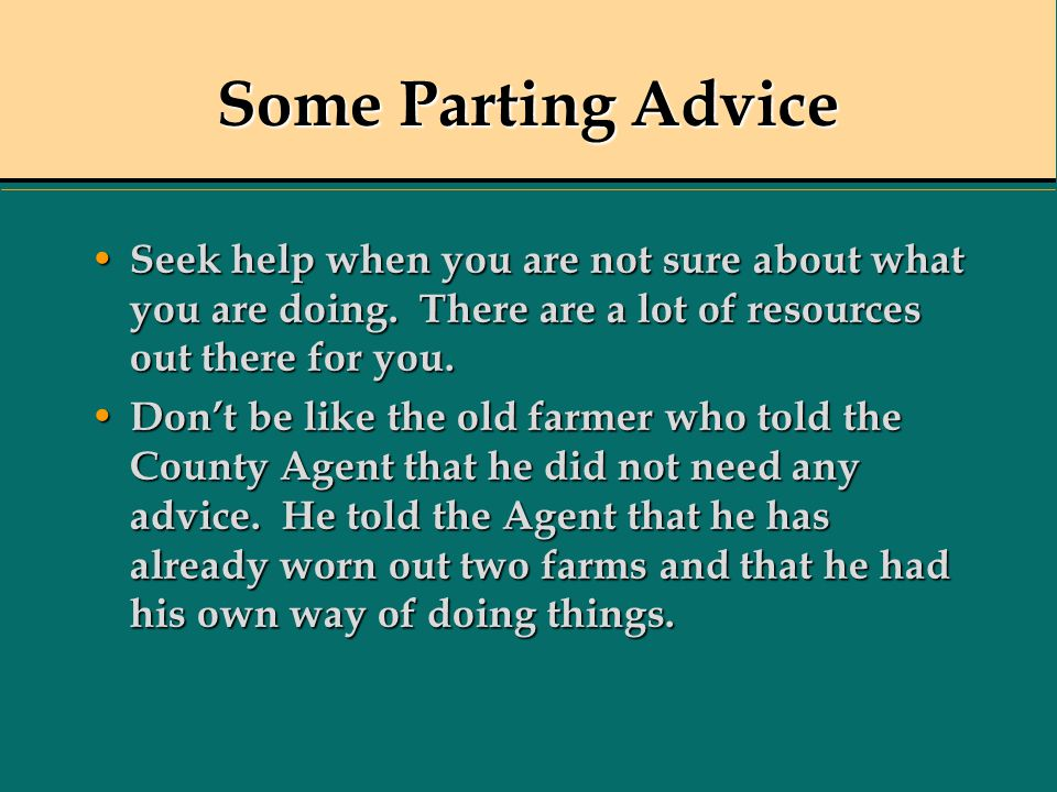 Some Parting Advice Seek help when you are not sure about what you are doing. There are a lot of resources out there for you. Seek help when you are n