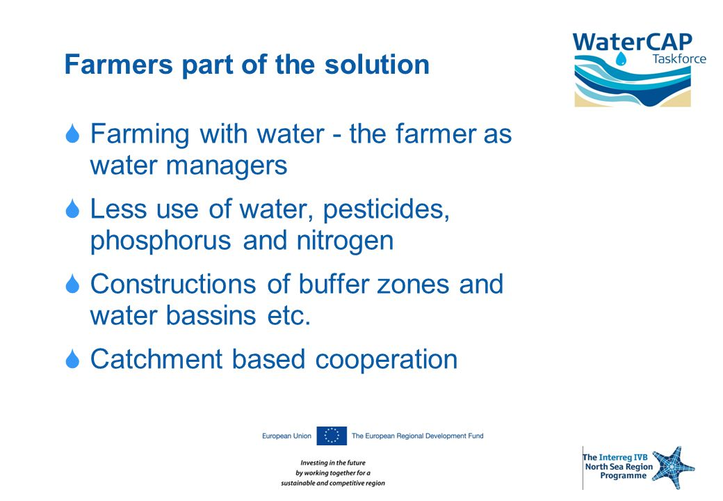 Farmers part of the solution  Farming with water - the farmer as water managers  Less use of water, pesticides, phosphorus and nitrogen  Constructions of buffer zones and water bassins etc.