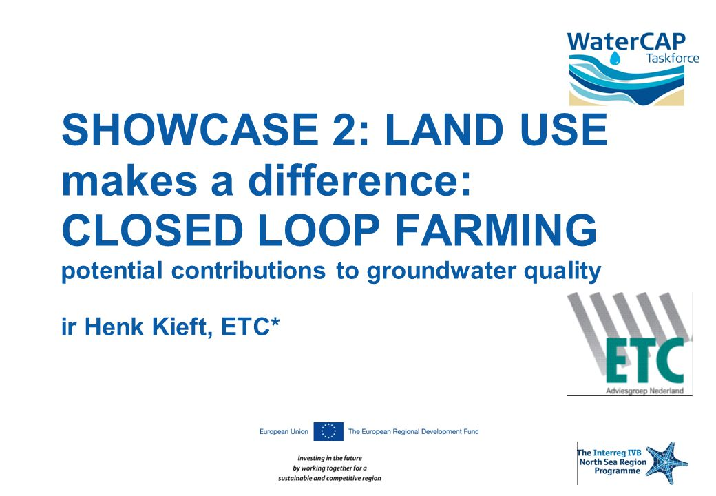 SHOWCASE 2: LAND USE makes a difference: CLOSED LOOP FARMING potential contributions to groundwater quality ir Henk Kieft, ETC*