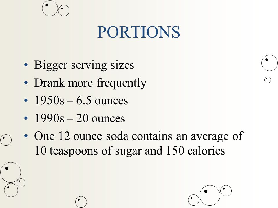 PORTIONS Bigger serving sizesBigger serving sizes Drank more frequentlyDrank more frequently 1950s – 6.5 ounces1950s – 6.5 ounces 1990s – 20 ounces1990s – 20 ounces One 12 ounce soda contains an average of 10 teaspoons of sugar and 150 caloriesOne 12 ounce soda contains an average of 10 teaspoons of sugar and 150 calories