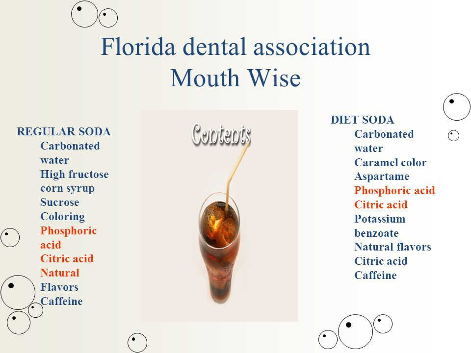 Florida dental association Mouth Wise REGULAR SODA Carbonated water High fructose corn syrup Sucrose Coloring Phosphoric acid Citric acid Natural Flavors Caffeine DIET SODA Carbonated water Caramel color Aspartame Phosphoric acid Citric acid Potassium benzoate Natural flavors Citric acid Caffeine