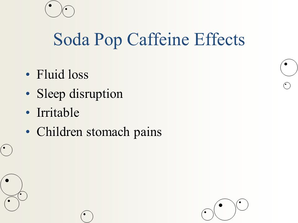 Soda Pop Caffeine Effects Fluid lossFluid loss Sleep disruptionSleep disruption IrritableIrritable Children stomach painsChildren stomach pains