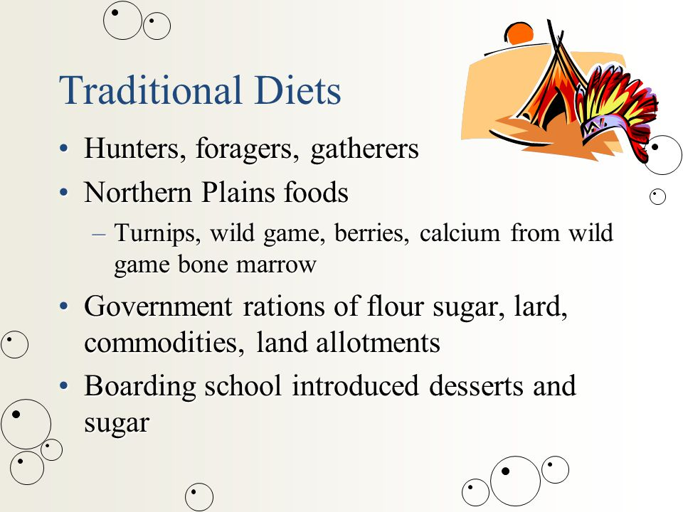 Traditional Diets Hunters, foragers, gatherersHunters, foragers, gatherers Northern Plains foodsNorthern Plains foods –Turnips, wild game, berries, calcium from wild game bone marrow Government rations of flour sugar, lard, commodities, land allotmentsGovernment rations of flour sugar, lard, commodities, land allotments Boarding school introduced desserts and sugarBoarding school introduced desserts and sugar
