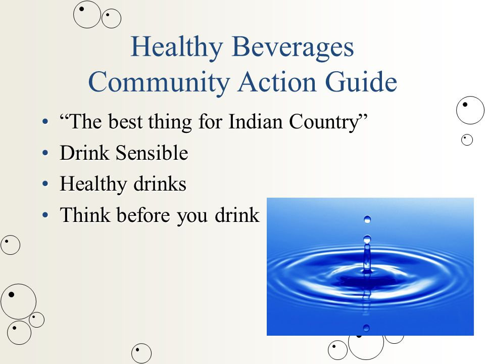 Healthy Beverages Community Action Guide The best thing for Indian Country The best thing for Indian Country Drink SensibleDrink Sensible Healthy drinksHealthy drinks Think before you drinkThink before you drink