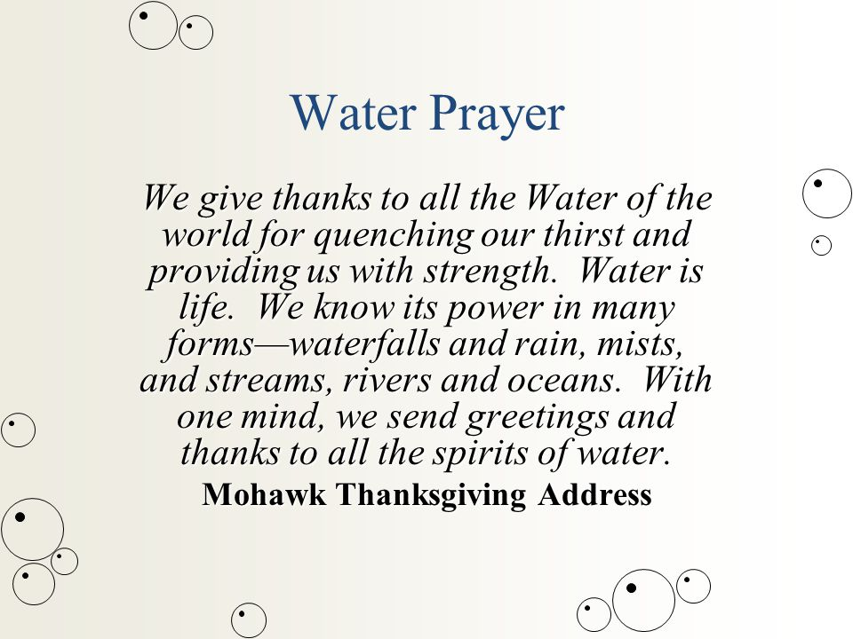 Water Prayer We give thanks to all the Water of the world for quenching our thirst and providing us with strength.