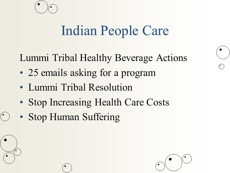 Indian People Care Lummi Tribal Healthy Beverage Actions 25 emails asking for a program25 emails asking for a program Lummi Tribal ResolutionLummi Tribal Resolution Stop Increasing Health Care CostsStop Increasing Health Care Costs Stop Human SufferingStop Human Suffering