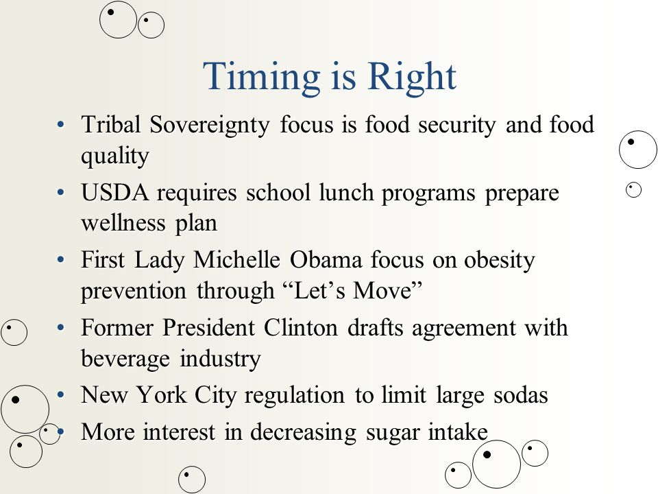 Timing is Right Tribal Sovereignty focus is food security and food qualityTribal Sovereignty focus is food security and food quality USDA requires school lunch programs prepare wellness planUSDA requires school lunch programs prepare wellness plan First Lady Michelle Obama focus on obesity prevention through Let's Move First Lady Michelle Obama focus on obesity prevention through Let's Move Former President Clinton drafts agreement with beverage industryFormer President Clinton drafts agreement with beverage industry New York City regulation to limit large sodasNew York City regulation to limit large sodas More interest in decreasing sugar intakeMore interest in decreasing sugar intake