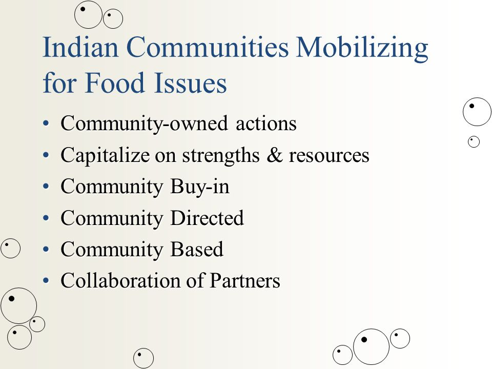 Indian Communities Mobilizing for Food Issues Community-owned actionsCommunity-owned actions Capitalize on strengths & resourcesCapitalize on strengths & resources Community Buy-inCommunity Buy-in Community DirectedCommunity Directed Community BasedCommunity Based Collaboration of PartnersCollaboration of Partners