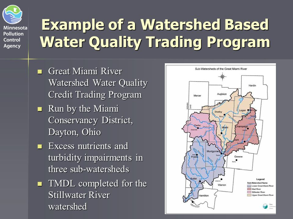 Ohio's Great Miami River Watershed Great Miami River Watershed   4,000 mi²   1.5 million residents   Dayton is largest city   Agriculture is dominant land use Non-point source activities are considered major contributors to water quality impairments ■ ■Water Quality Credit Trading Program established in 2005   Total Phosphorus and Total Nitrogen trading between POTWs and agricultural producers