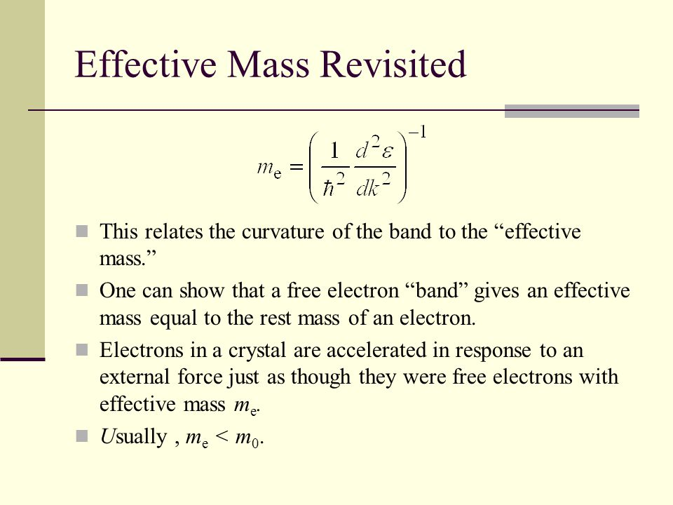 Effective Mass Revisited This relates the curvature of the band to the effective mass. One can show that a free electron band gives an effective mass equal to the rest mass of an electron.