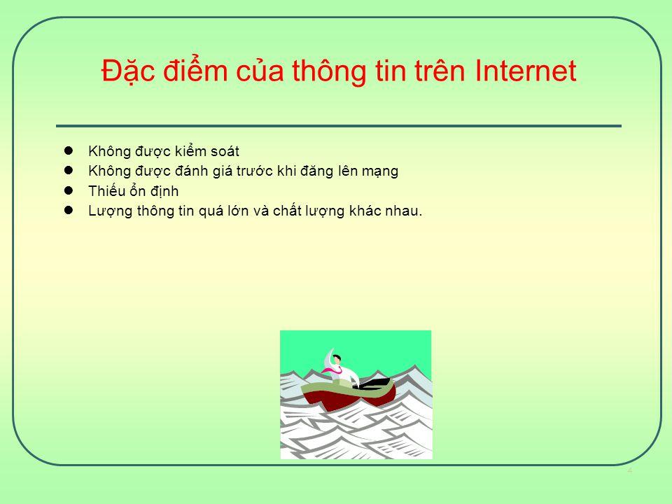 Đặc điểm của thông tin trên Internet Không được kiểm soát Không được đánh giá trước khi đăng lên mạng Thiếu ổn định Lượng thông tin quá lớn và chất lư