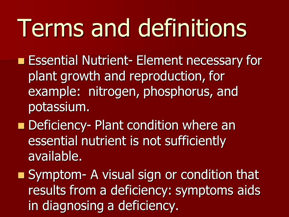Terms and definitions Essential Nutrient- Element necessary for plant growth and reproduction, for example: nitrogen, phosphorus, and potassium.