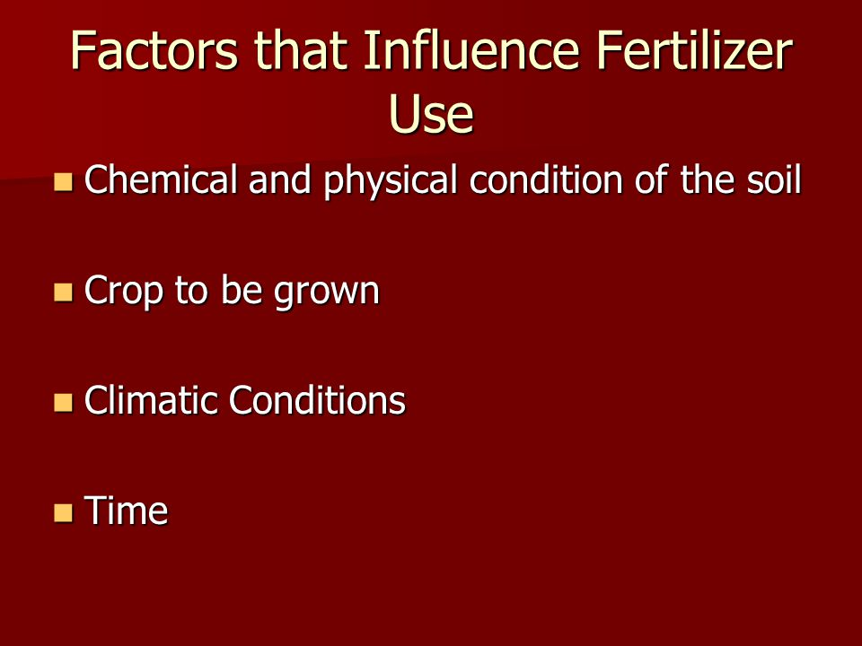Factors that Influence Fertilizer Use Chemical and physical condition of the soil Chemical and physical condition of the soil Crop to be grown Crop to be grown Climatic Conditions Climatic Conditions Time Time