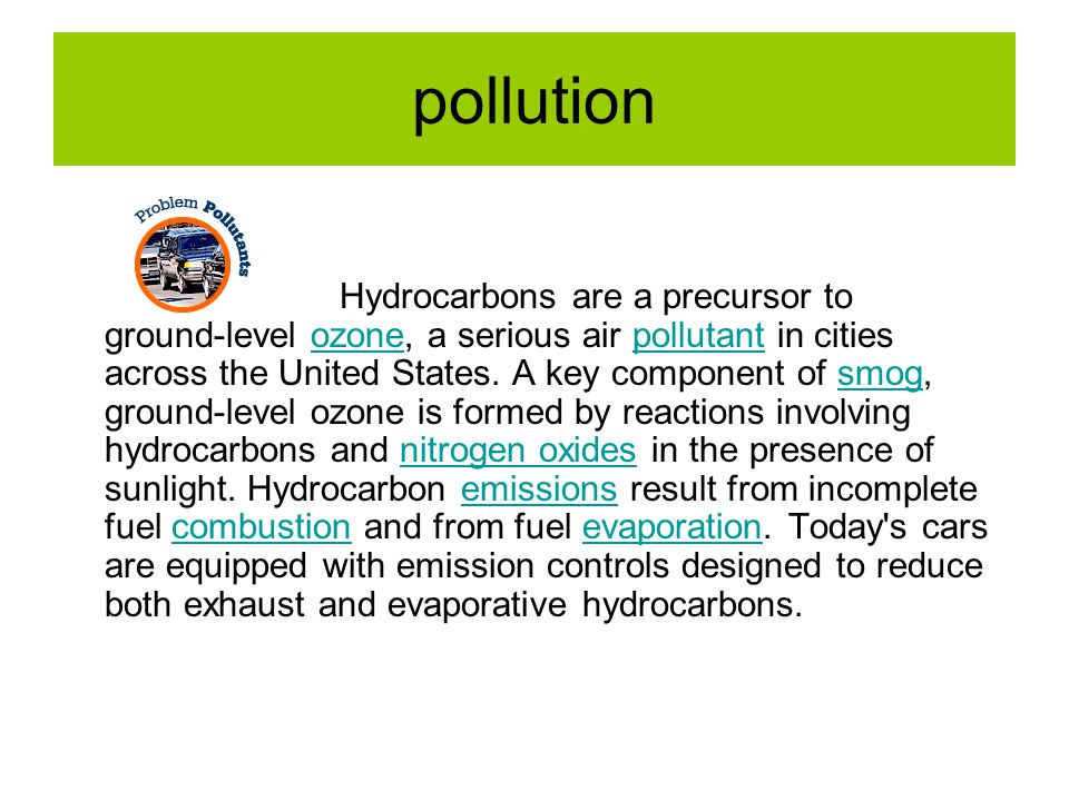 pollution Hydrocarbons are a precursor to ground-level ozone, a serious air pollutant in cities across the United States. A key component of smog, gro