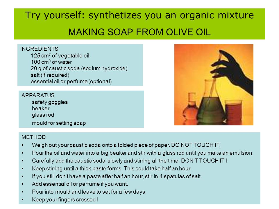 Try yourself: synthetizes you an organic mixture MAKING SOAP FROM OLIVE OIL INGREDIENTS 125 cm 3 of vegetable oil 100 cm 3 of water 20 g of caustic so