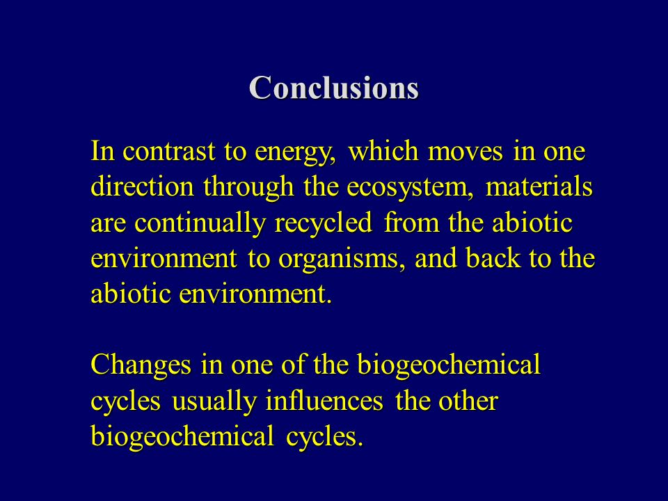 Conclusions In contrast to energy, which moves in one direction through the ecosystem, materials are continually recycled from the abiotic environment to organisms, and back to the abiotic environment.