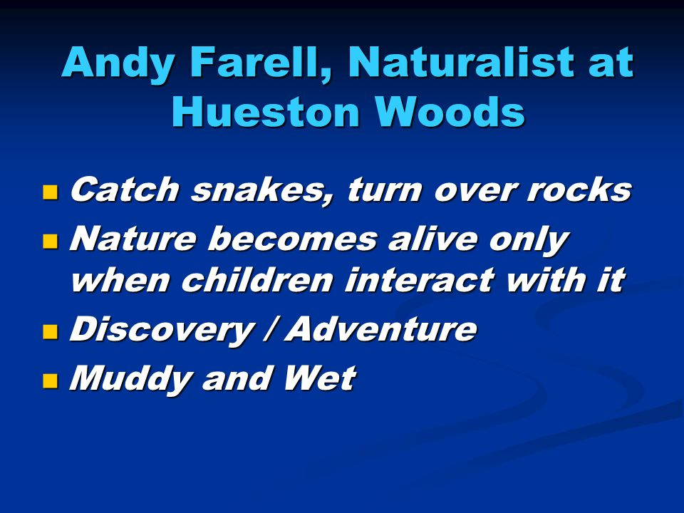 Andy Farell, Naturalist at Hueston Woods Catch snakes, turn over rocks Catch snakes, turn over rocks Nature becomes alive only when children interact with it Nature becomes alive only when children interact with it Discovery / Adventure Discovery / Adventure Muddy and Wet Muddy and Wet
