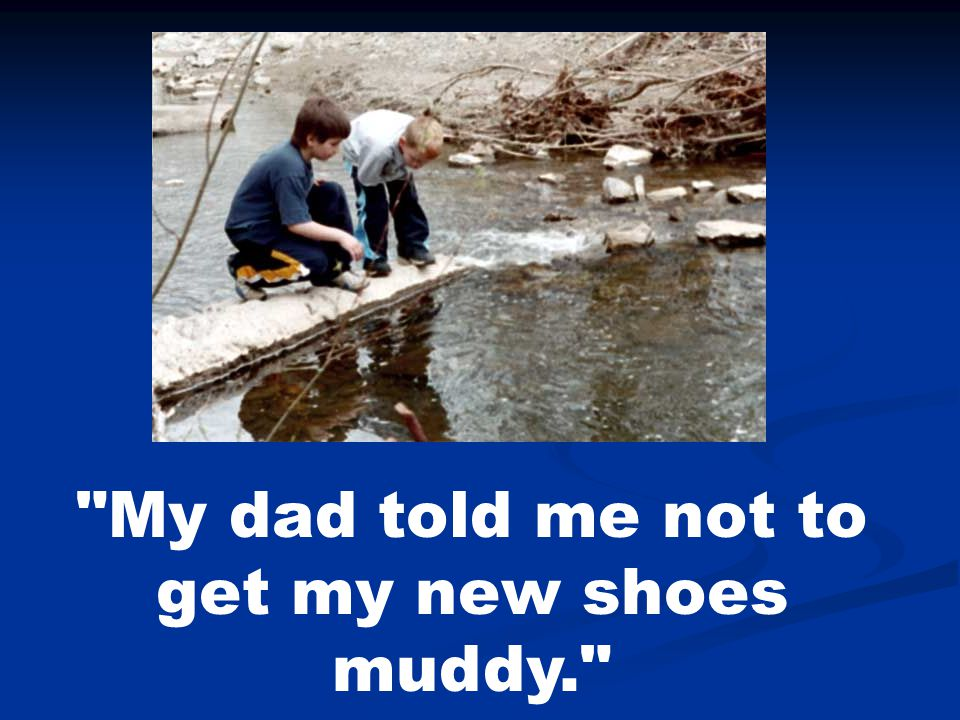 My dad told me not to get my new shoes muddy.