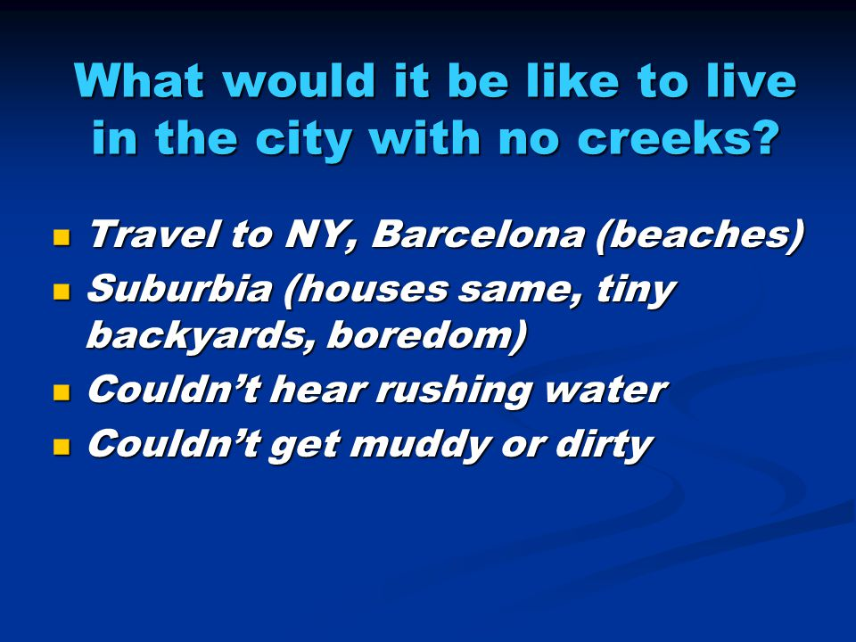 What would it be like to live in the city with no creeks.
