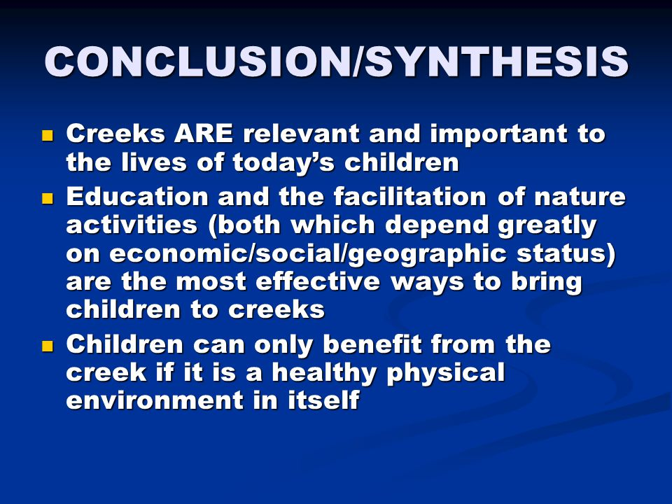 CONCLUSION/SYNTHESIS Creeks ARE relevant and important to the lives of today's children Creeks ARE relevant and important to the lives of today's children Education and the facilitation of nature activities (both which depend greatly on economic/social/geographic status) are the most effective ways to bring children to creeks Education and the facilitation of nature activities (both which depend greatly on economic/social/geographic status) are the most effective ways to bring children to creeks Children can only benefit from the creek if it is a healthy physical environment in itself Children can only benefit from the creek if it is a healthy physical environment in itself