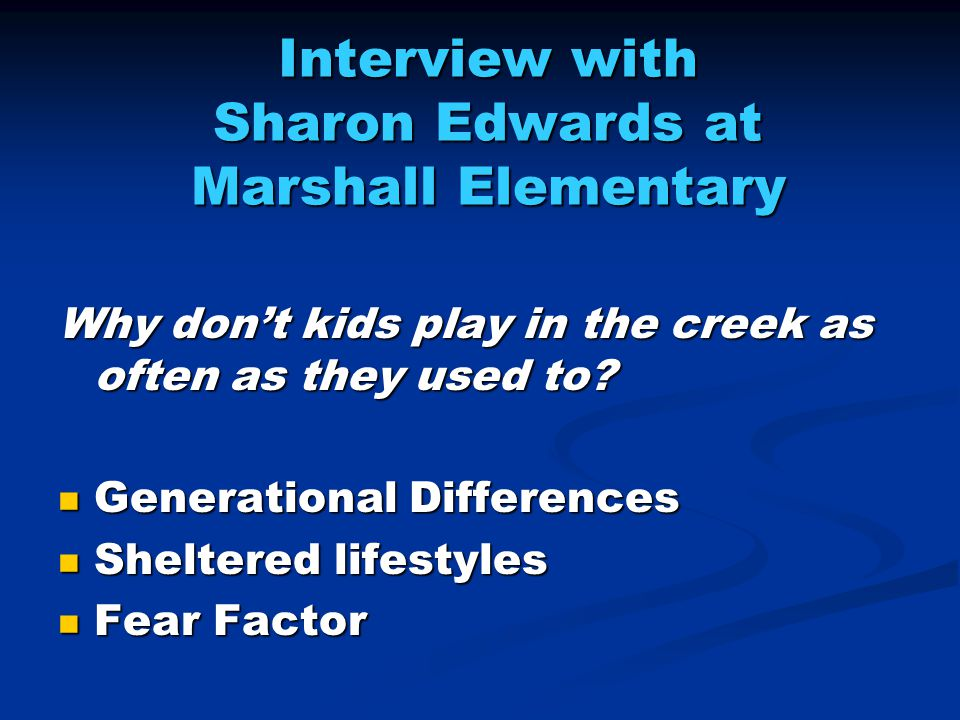 Interview with Sharon Edwards at Marshall Elementary Why don't kids play in the creek as often as they used to.