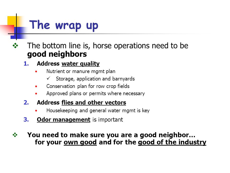 The wrap up  The bottom line is, horse operations need to be good neighbors 1.Address water quality Nutrient or manure mgmt plan Storage, application and barnyards Conservation plan for row crop fields Approved plans or permits where necessary 2.Address flies and other vectors Housekeeping and general water mgmt is key 3.Odor management is important  You need to make sure you are a good neighbor… for your own good and for the good of the industry