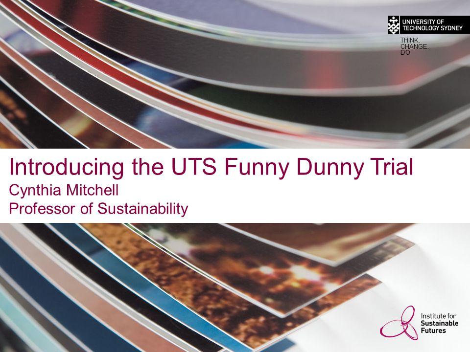 Introducing the UTS Funny Dunny Trial Cynthia Mitchell Professor of Sustainability THINK.