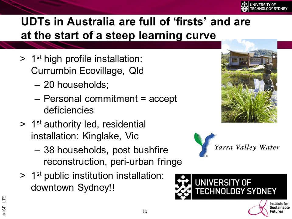  ISF, UTS UDTs in Australia are full of 'firsts' and are at the start of a steep learning curve >1 st high profile installation: Currumbin Ecovillage, Qld –20 households; –Personal commitment = accept deficiencies >1 st authority led, residential installation: Kinglake, Vic –38 households, post bushfire reconstruction, peri-urban fringe >1 st public institution installation: downtown Sydney!.
