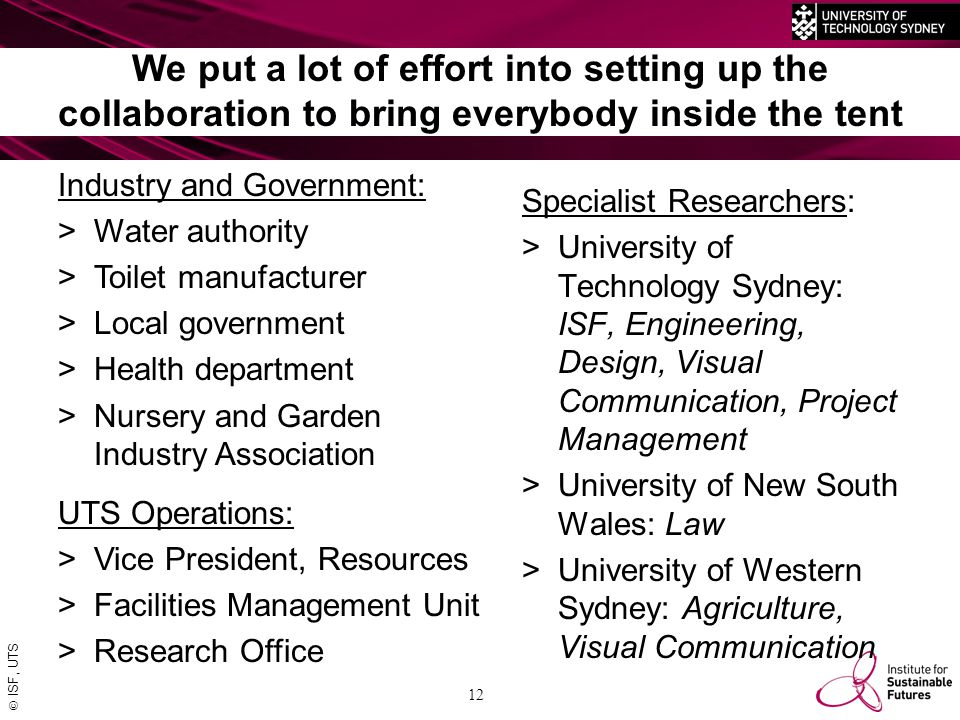  ISF, UTS 12 We put a lot of effort into setting up the collaboration to bring everybody inside the tent Industry and Government: >Water authority >Toilet manufacturer >Local government >Health department >Nursery and Garden Industry Association Specialist Researchers: >University of Technology Sydney: ISF, Engineering, Design, Visual Communication, Project Management >University of New South Wales: Law >University of Western Sydney: Agriculture, Visual Communication UTS Operations: >Vice President, Resources >Facilities Management Unit >Research Office