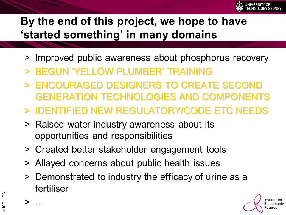 ISF, UTS By the end of this project, we hope to have 'started something' in many domains >Improved public awareness about phosphorus recovery >BEGUN 'YELLOW PLUMBER' TRAINING >ENCOURAGED DESIGNERS TO CREATE SECOND GENERATION TECHNOLOGIES AND COMPONENTS >IDENTIFIED NEW REGULATORY/CODE ETC NEEDS >Raised water industry awareness about its opportunities and responsibilities >Created better stakeholder engagement tools >Allayed concerns about public health issues >Demonstrated to industry the efficacy of urine as a fertiliser >…