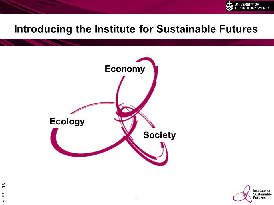  ISF, UTS 3 Introducing the Institute for Sustainable Futures Economy Ecology Society