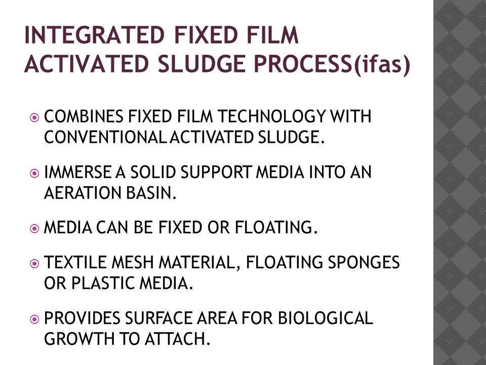 INTEGRATED FIXED FILM ACTIVATED SLUDGE PROCESS(ifas)  COMBINES FIXED FILM TECHNOLOGY WITH CONVENTIONAL ACTIVATED SLUDGE.