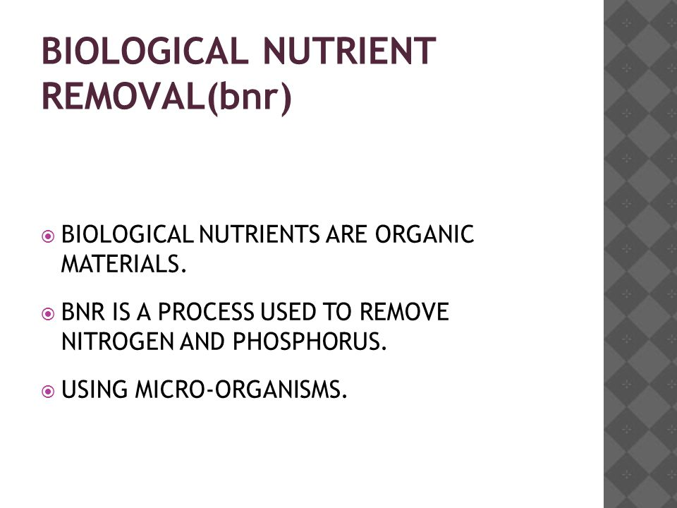 BIOLOGICAL NUTRIENT REMOVAL(bnr)  BIOLOGICAL NUTRIENTS ARE ORGANIC MATERIALS.