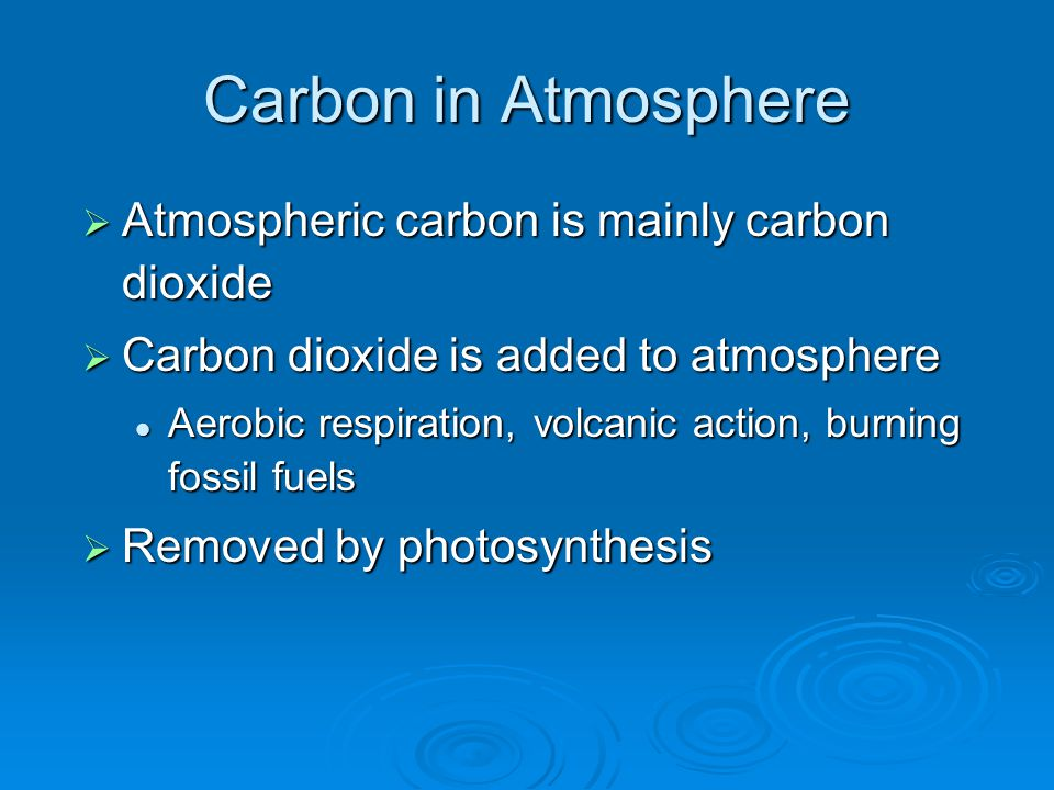 Carbon in Atmosphere  Atmospheric carbon is mainly carbon dioxide  Carbon dioxide is added to atmosphere Aerobic respiration, volcanic action, burning fossil fuels Aerobic respiration, volcanic action, burning fossil fuels  Removed by photosynthesis