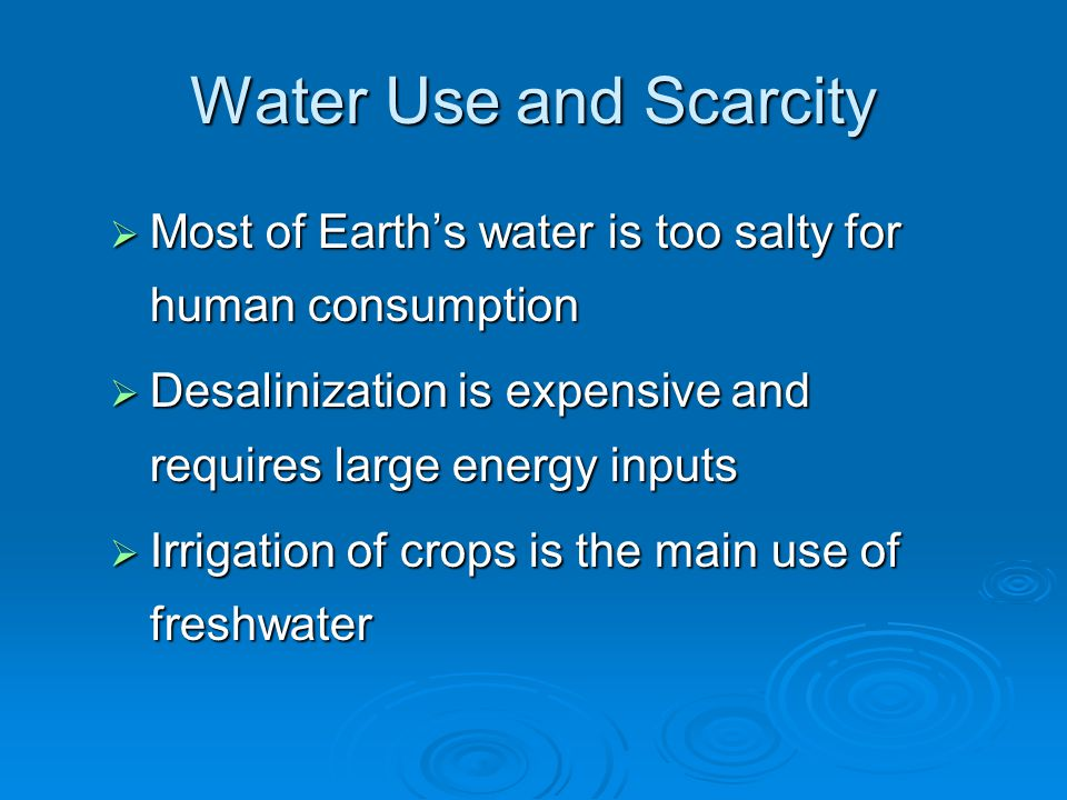 Water Use and Scarcity  Most of Earth's water is too salty for human consumption  Desalinization is expensive and requires large energy inputs  Irrigation of crops is the main use of freshwater
