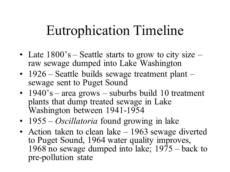 Eutrophication Timeline Late 1800's – Seattle starts to grow to city size – raw sewage dumped into Lake Washington 1926 – Seattle builds sewage treatment plant – sewage sent to Puget Sound 1940's – area grows – suburbs build 10 treatment plants that dump treated sewage in Lake Washington between 1941-1954 1955 – Oscillatoria found growing in lake Action taken to clean lake – 1963 sewage diverted to Puget Sound, 1964 water quality improves, 1968 no sewage dumped into lake; 1975 – back to pre-pollution state