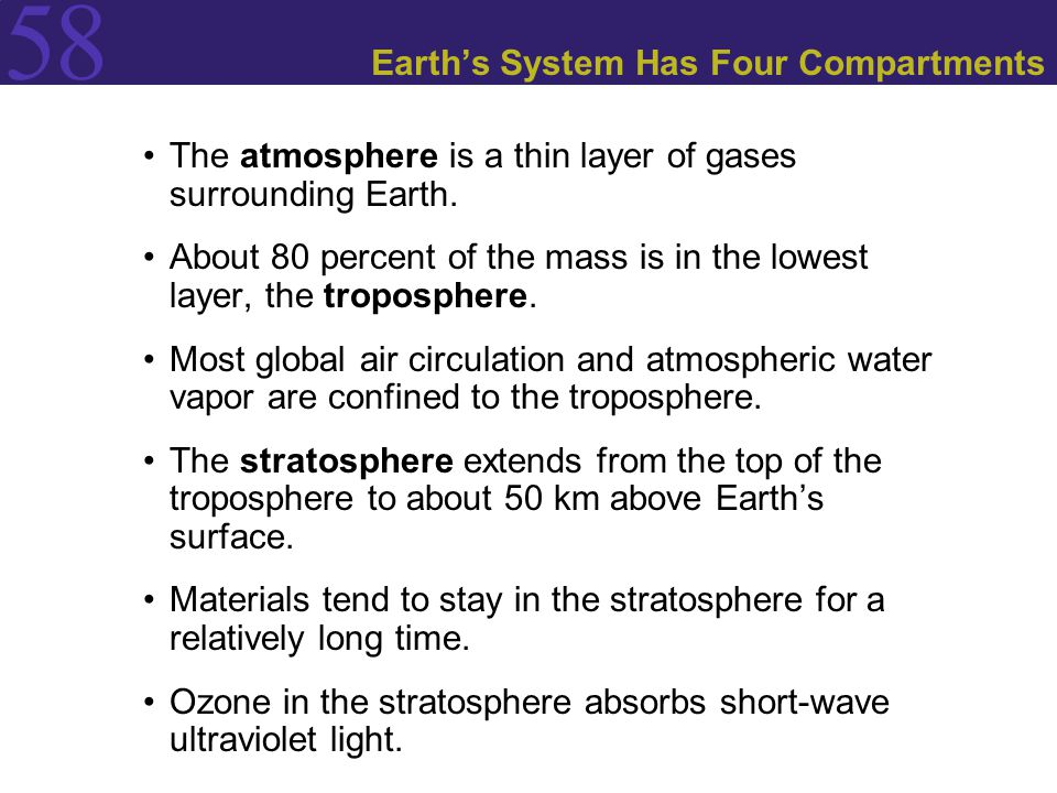 58 Earth's System Has Four Compartments The atmosphere is a thin layer of gases surrounding Earth. About 80 percent of the mass is in the lowest layer