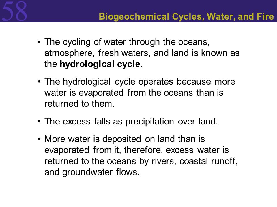 58 Biogeochemical Cycles, Water, and Fire The cycling of water through the oceans, atmosphere, fresh waters, and land is known as the hydrological cyc