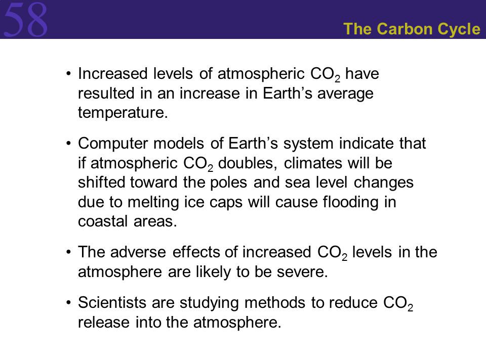 58 The Carbon Cycle Increased levels of atmospheric CO 2 have resulted in an increase in Earth's average temperature. Computer models of Earth's syste