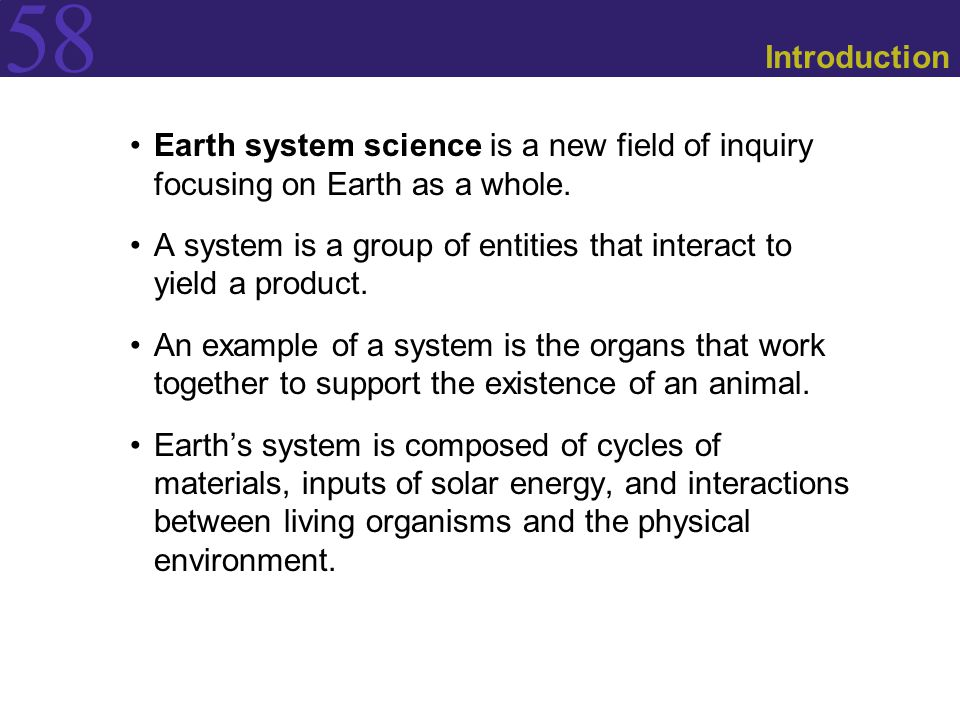 58 Introduction Earth system science is a new field of inquiry focusing on Earth as a whole. A system is a group of entities that interact to yield a
