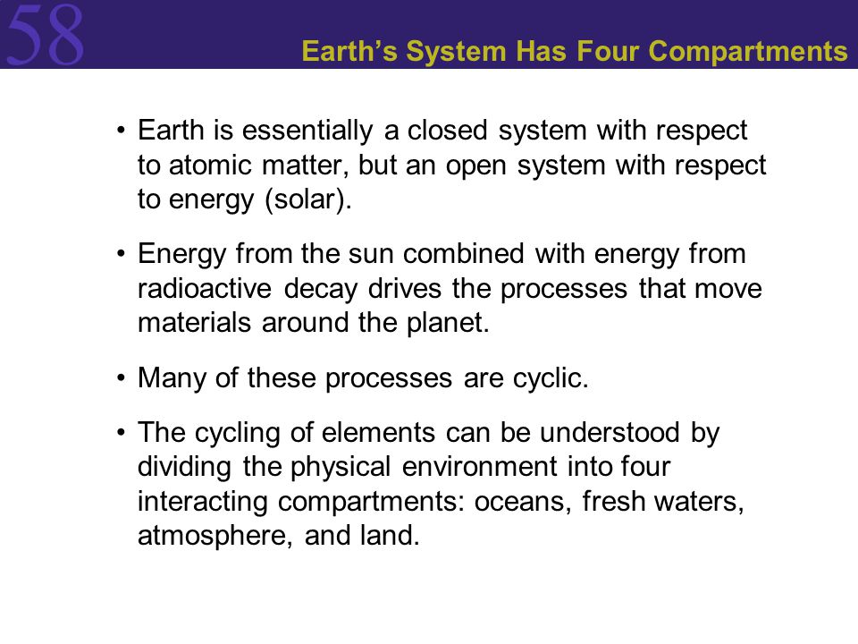 58 Earth's System Has Four Compartments Earth is essentially a closed system with respect to atomic matter, but an open system with respect to energy