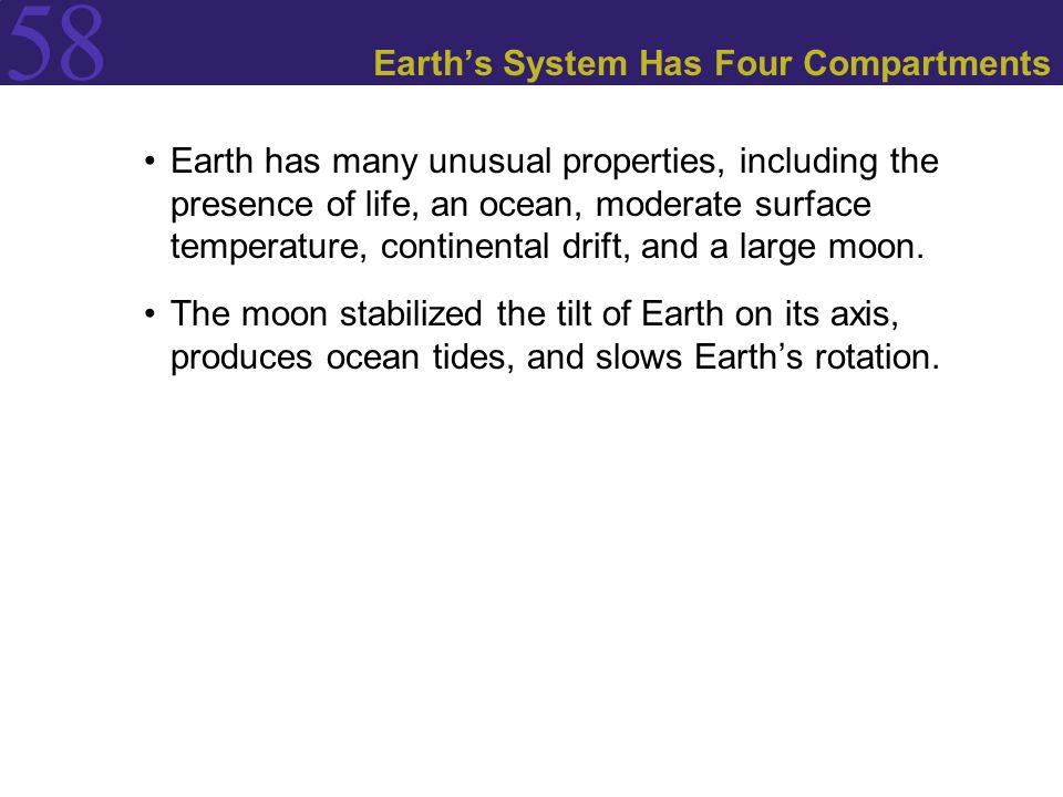 58 Earth's System Has Four Compartments Earth has many unusual properties, including the presence of life, an ocean, moderate surface temperature, con