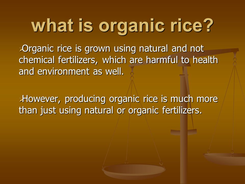 what is organic rice?  Organic rice is grown using natural and not chemical fertilizers, which are harmful to health and environment as well.  Howev