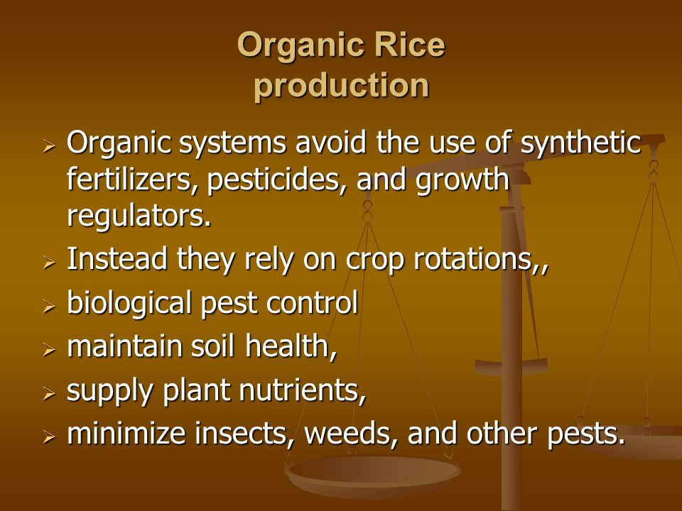 Organic Rice production  Organic systems avoid the use of synthetic fertilizers, pesticides, and growth regulators.  Instead they rely on crop rotat