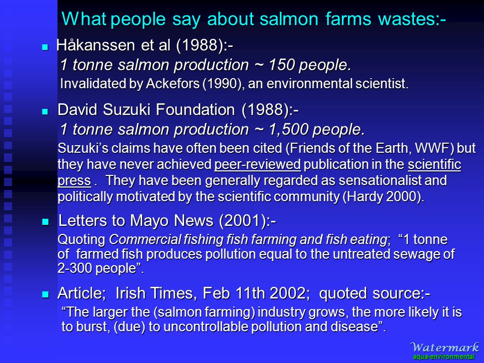 What people say about salmon farms wastes:- Suzuki's claims have often been cited (Friends of the Earth, WWF) but they have never achieved peer-reviewed publication in the scientific press.