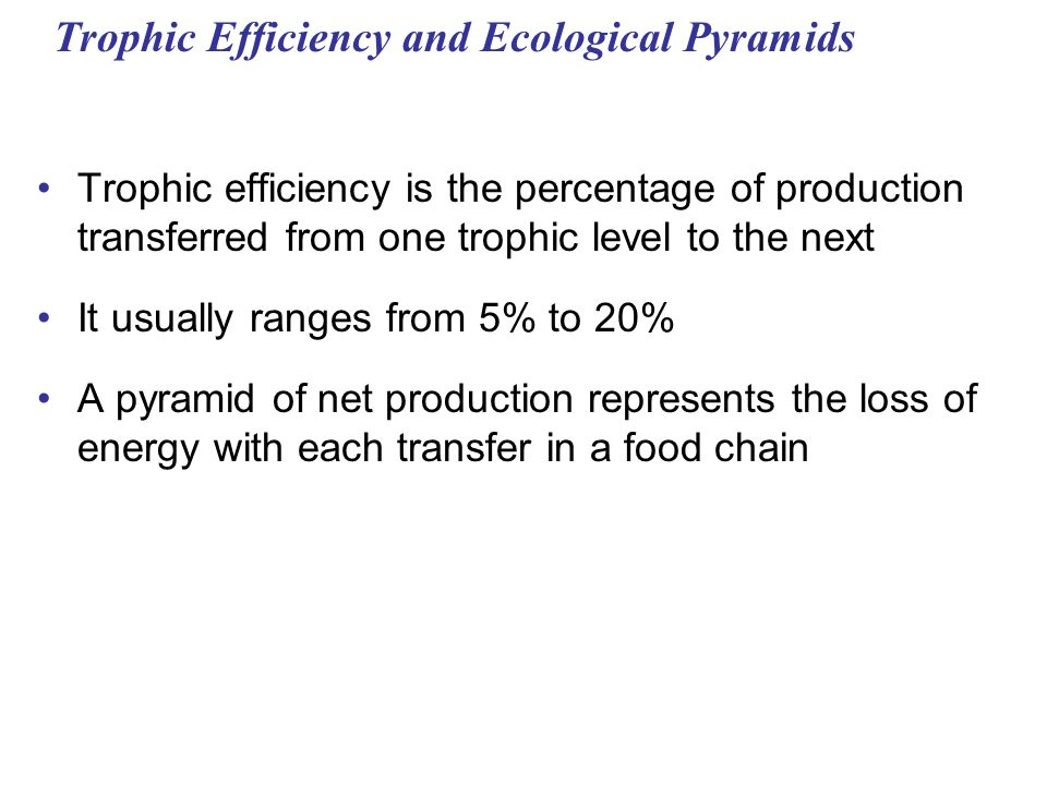 Trophic Efficiency and Ecological Pyramids Trophic efficiency is the percentage of production transferred from one trophic level to the next It usuall